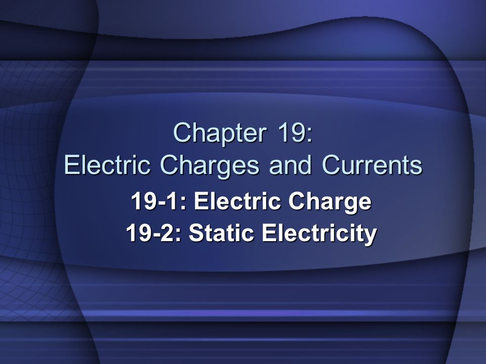 Chapter 19: Electric Charges and Currents 19-1: Electric Charge 19-2: Static Electricity