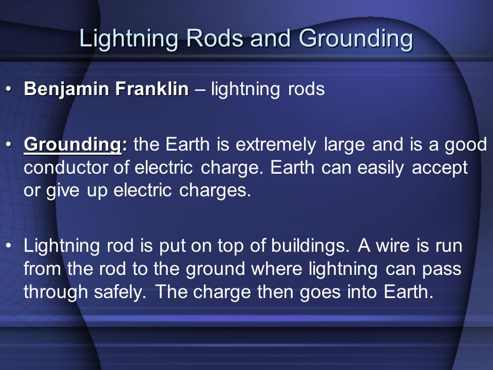 Lightning Rods and Grounding Benjamin FranklinBenjamin Franklin – lightning rods Grounding:Grounding: the Earth is extremely large and is a good conductor of electric charge.