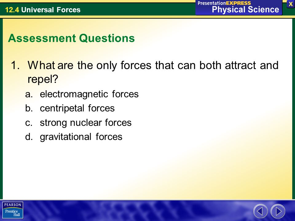 12.4 Universal Forces Assessment Questions 1.What are the only forces that can both attract and repel? a.electromagnetic forces b.centripetal forces c