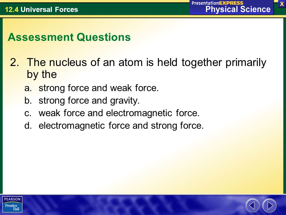12.4 Universal Forces Assessment Questions 2.The nucleus of an atom is held together primarily by the a.strong force and weak force. b.strong force an