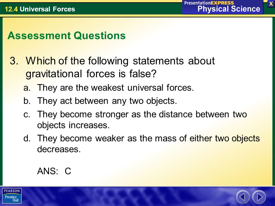 12.4 Universal Forces Assessment Questions 3.Which of the following statements about gravitational forces is false? a.They are the weakest universal f