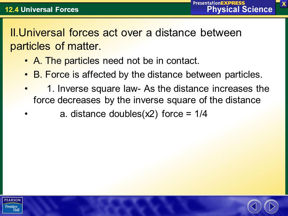 12.4 Universal Forces II.Universal forces act over a distance between particles of matter. A. The particles need not be in contact. B. Force is affect