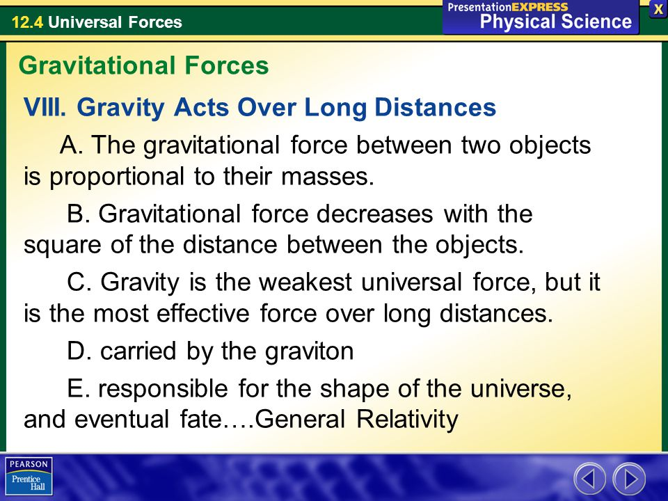 12.4 Universal Forces VIII. Gravity Acts Over Long Distances A. The gravitational force between two objects is proportional to their masses. B. Gravit
