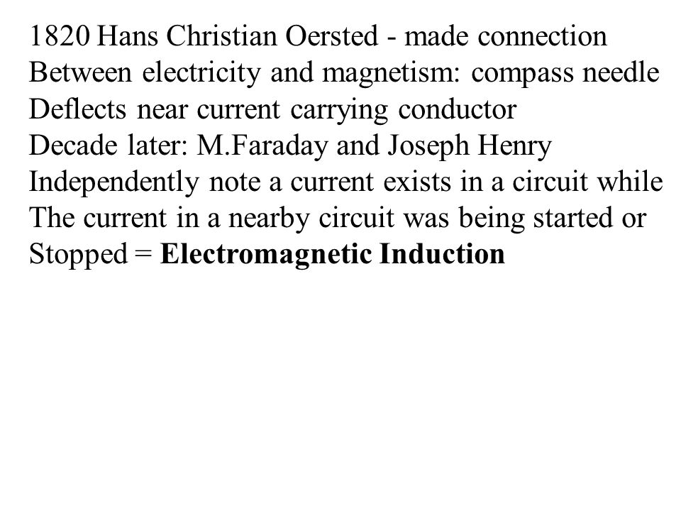 1820 Hans Christian Oersted - made connection Between electricity and magnetism: compass needle Deflects near current carrying conductor Decade later: