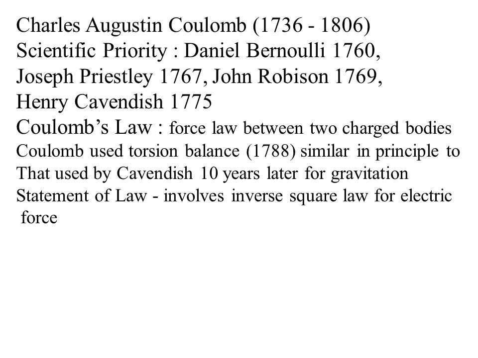 Charles Augustin Coulomb (1736 - 1806) Scientific Priority : Daniel Bernoulli 1760, Joseph Priestley 1767, John Robison 1769, Henry Cavendish 1775 Coulomb's Law : force law between two charged bodies Coulomb used torsion balance (1788) similar in principle to That used by Cavendish 10 years later for gravitation Statement of Law - involves inverse square law for electric force