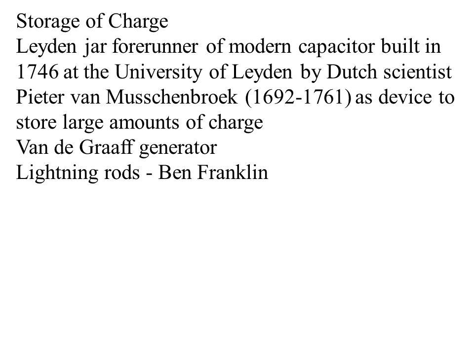 Storage of Charge Leyden jar forerunner of modern capacitor built in 1746 at the University of Leyden by Dutch scientist Pieter van Musschenbroek (1692-1761) as device to store large amounts of charge Van de Graaff generator Lightning rods - Ben Franklin