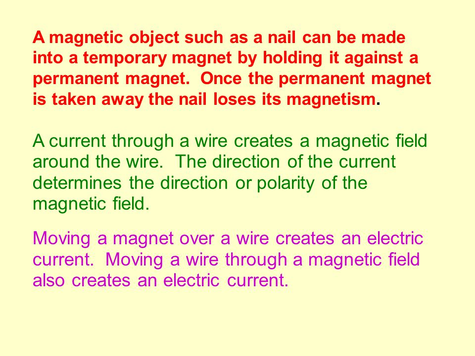 A magnetic object such as a nail can be made into a temporary magnet by holding it against a permanent magnet.