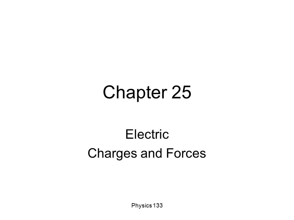 Physics 133 Chapter 25 Electric Charges and Forces