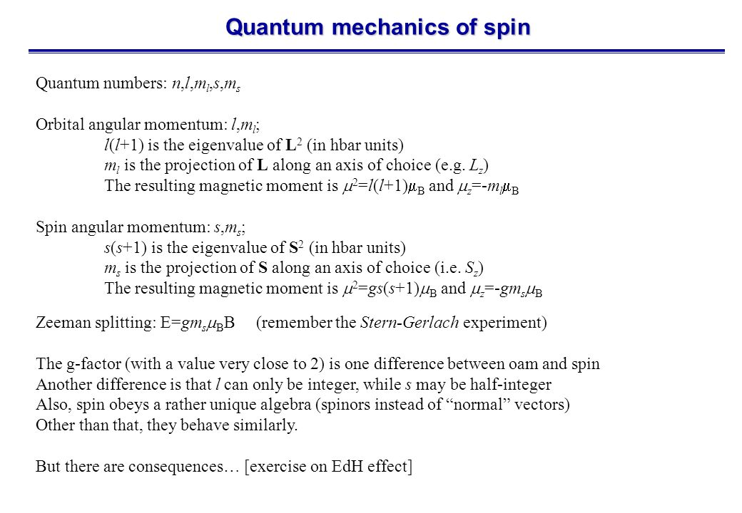 Quantum mechanics of spin Quantum numbers: n,l,m l,s,m s Orbital angular momentum: l,m l ; l(l+1) is the eigenvalue of L 2 (in hbar units) m l is the projection of L along an axis of choice (e.g.