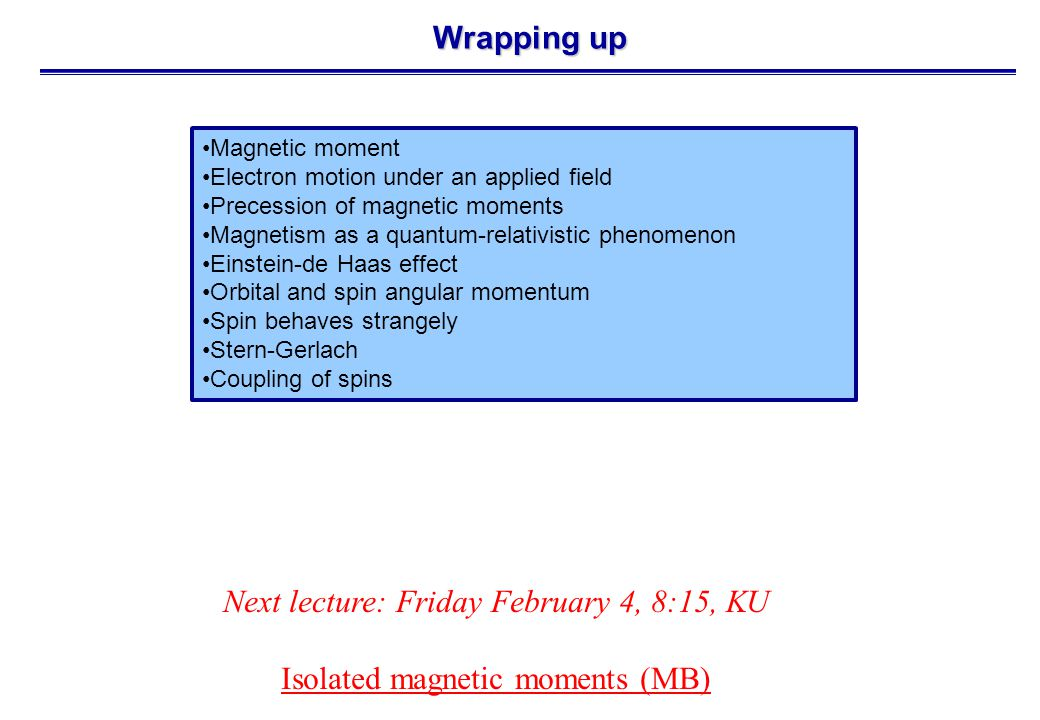 Wrapping up Next lecture: Friday February 4, 8:15, KU Isolated magnetic moments (MB) Magnetic moment Electron motion under an applied field Precession of magnetic moments Magnetism as a quantum-relativistic phenomenon Einstein-de Haas effect Orbital and spin angular momentum Spin behaves strangely Stern-Gerlach Coupling of spins