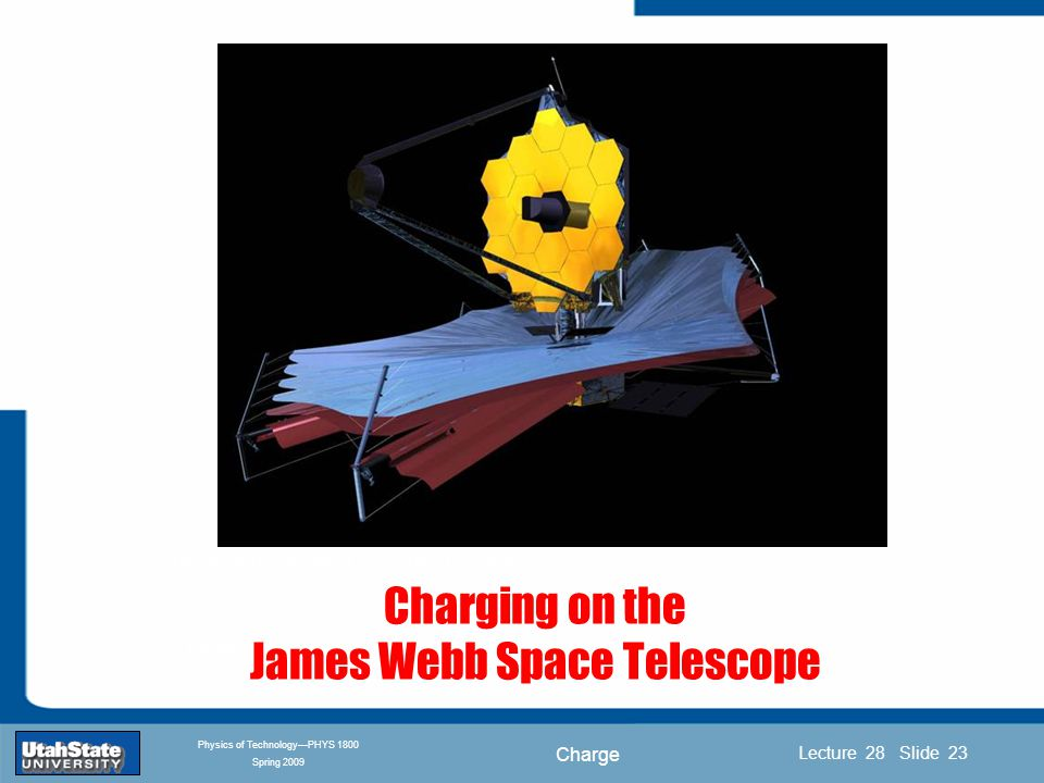 Charge Introduction Section 0 Lecture 1 Slide 23 Lecture 28 Slide 23 INTRODUCTION TO Modern Physics PHYX 2710 Fall 2004 Physics of Technology—PHYS 1800 Spring 2009 Charging on the James Webb Space Telescope