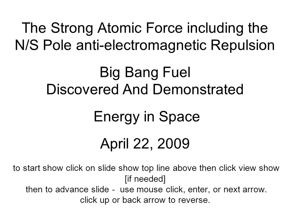 The Strong Atomic Force including the N/S Pole anti-electromagnetic Repulsion Big Bang Fuel Discovered And Demonstrated Energy in Space April 22, 2009