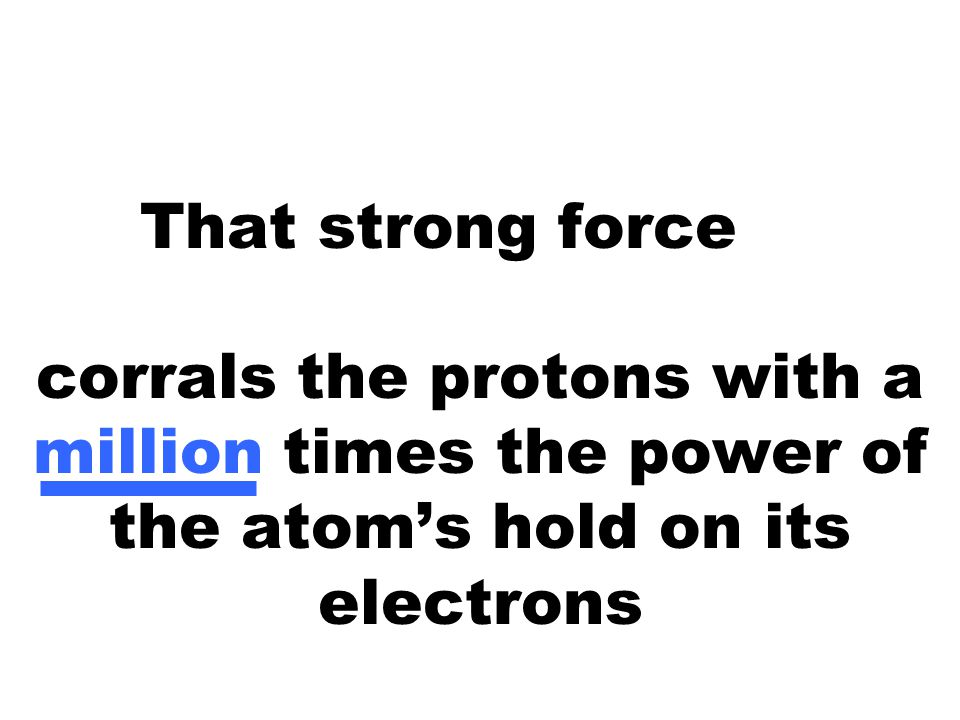 That strong force like the N/S poles of a magnet corrals the protons with a million times the power of the atom's hold on its electrons