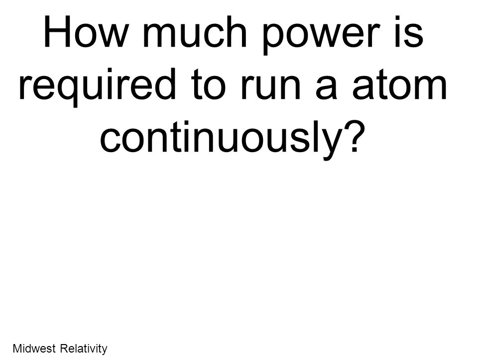 How much power is required to run a atom continuously? Energy = mc 2 Midwest Relativity
