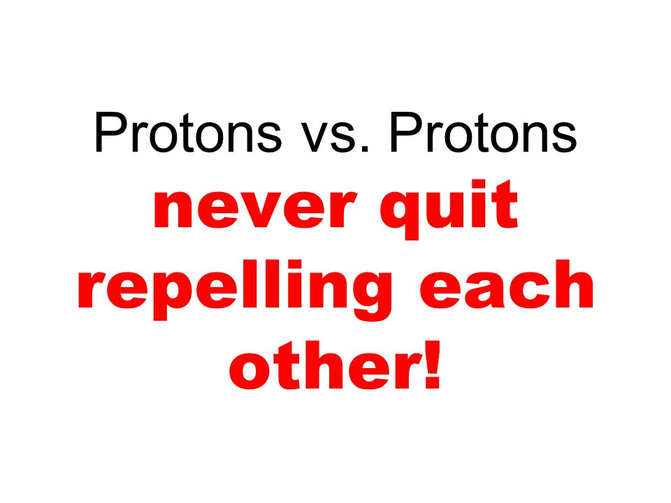 Protons vs. Protons never quit repelling each other!