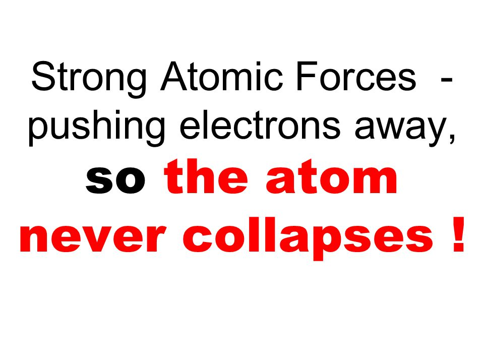 Strong Atomic Forces - pushing electrons away, so the atom never collapses !