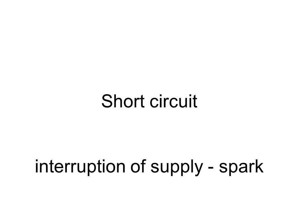 Short circuit interruption of supply - spark