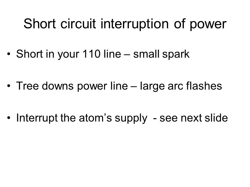 Short circuit interruption of power Short in your 110 line – small spark Tree downs power line – large arc flashes Interrupt the atom's supply - see n