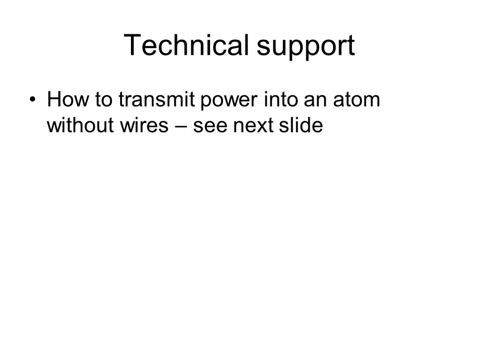 Technical support How to transmit power into an atom without wires – see next slide