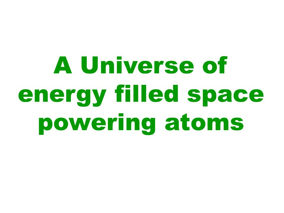 A Universe of energy filled space powering atoms