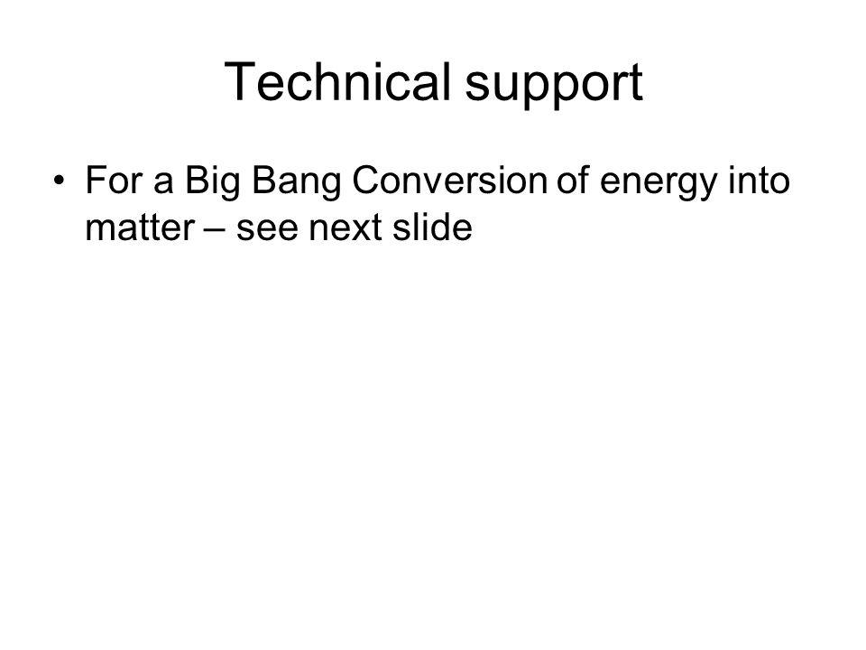 Technical support For a Big Bang Conversion of energy into matter – see next slide