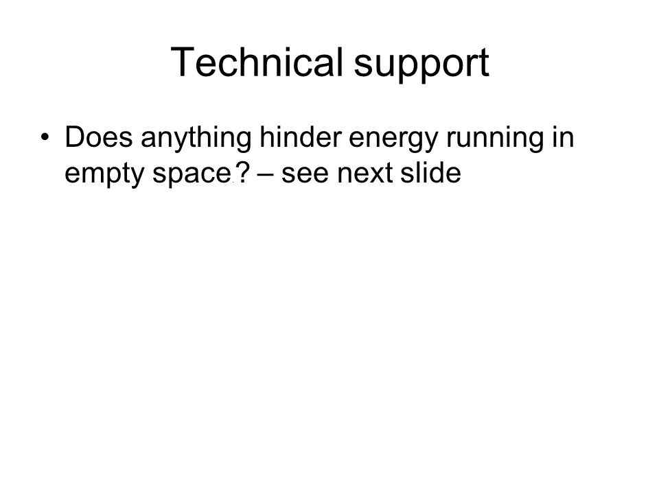 Technical support Does anything hinder energy running in empty space. – see next slide