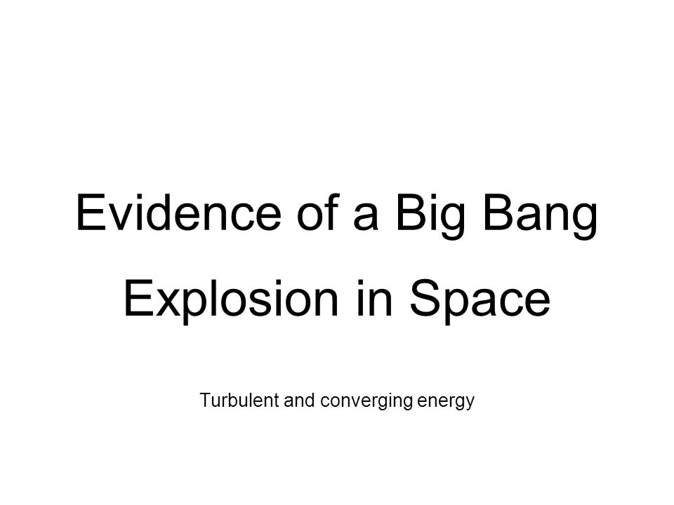 Evidence of a Big Bang Explosion in Space Turbulent and converging energy