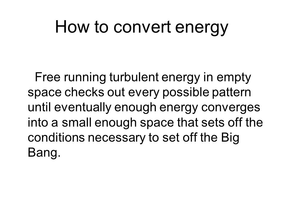 How to convert energy Free running turbulent energy in empty space checks out every possible pattern until eventually enough energy converges into a small enough space that sets off the conditions necessary to set off the Big Bang.