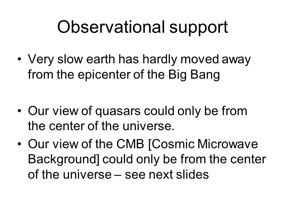 Observational support Very slow earth has hardly moved away from the epicenter of the Big Bang Our view of quasars could only be from the center of the universe.