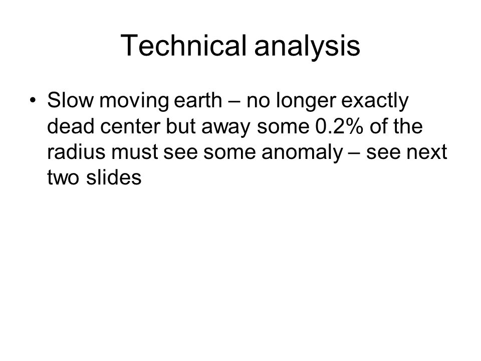 Technical analysis Slow moving earth – no longer exactly dead center but away some 0.2% of the radius must see some anomaly – see next two slides