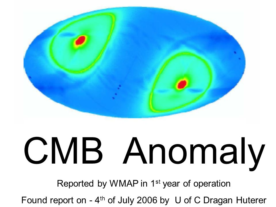 CMB Anomaly Reported by WMAP in 1 st year of operation Found report on - 4 th of July 2006 by U of C Dragan Huterer