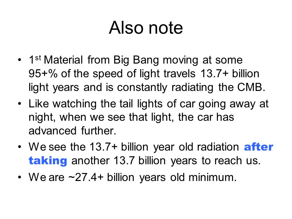 Also note 1 st Material from Big Bang moving at some 95+% of the speed of light travels 13.7+ billion light years and is constantly radiating the CMB.