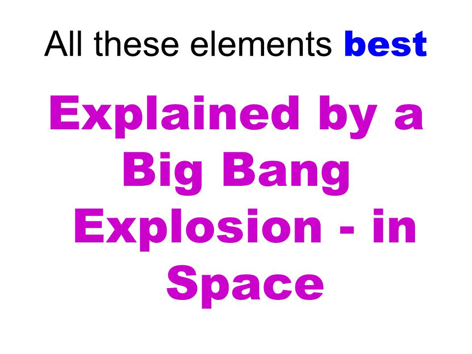 All these elements best Explained by a Big Bang Explosion - in Space