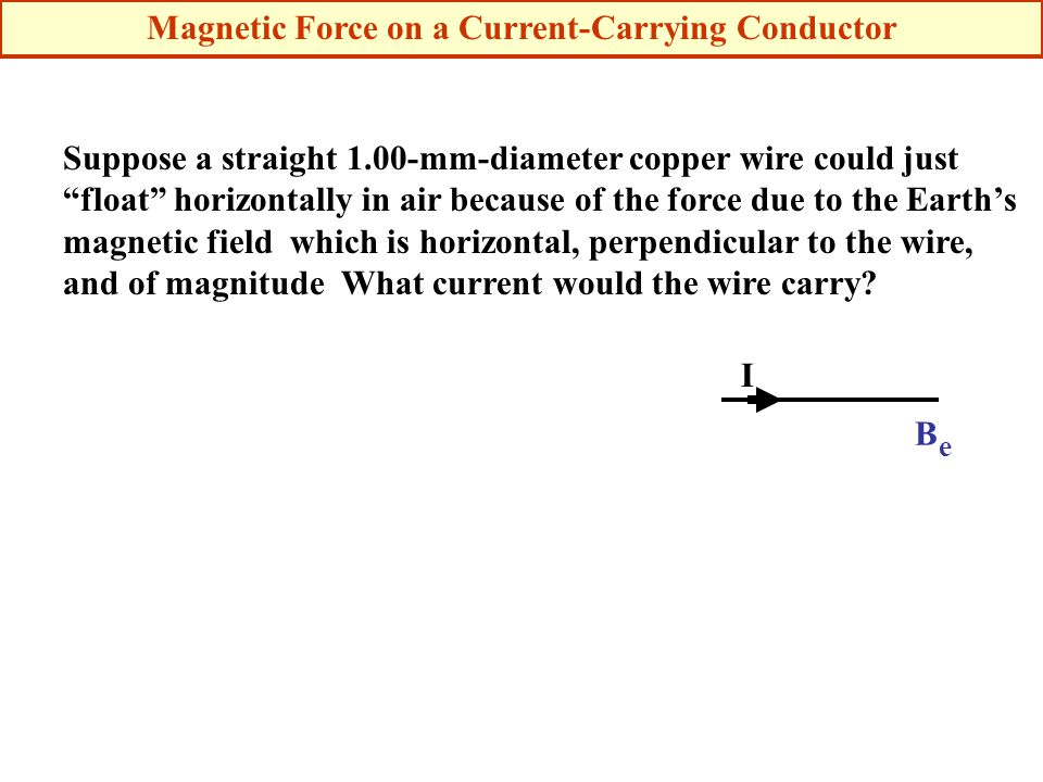 Suppose a straight 1.00-mm-diameter copper wire could just float horizontally in air because of the force due to the Earth's magnetic field which is horizontal, perpendicular to the wire, and of magnitude What current would the wire carry.
