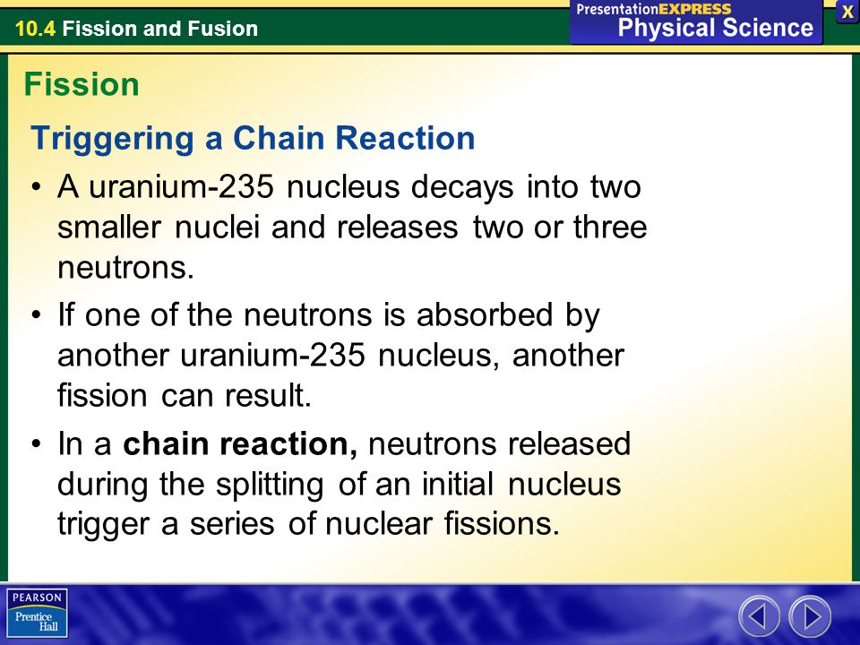 10.4 Fission and Fusion Triggering a Chain Reaction A uranium-235 nucleus decays into two smaller nuclei and releases two or three neutrons. If one of