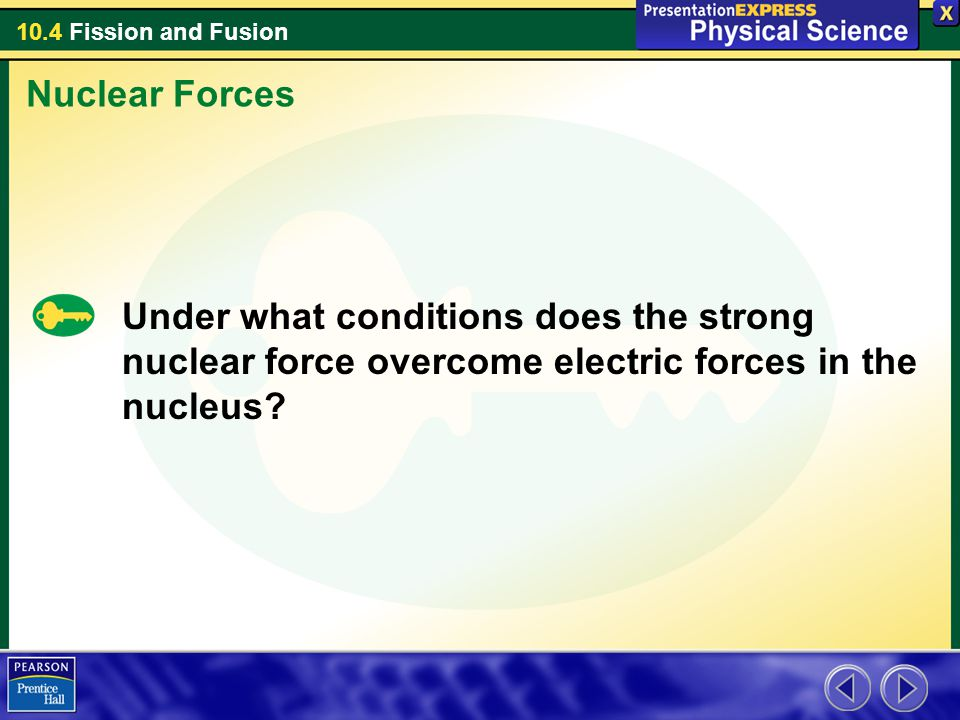 10.4 Fission and Fusion Under what conditions does the strong nuclear force overcome electric forces in the nucleus? Nuclear Forces