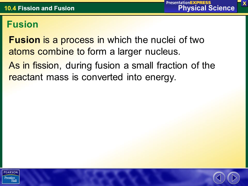 10.4 Fission and Fusion Fusion is a process in which the nuclei of two atoms combine to form a larger nucleus. As in fission, during fusion a small fr