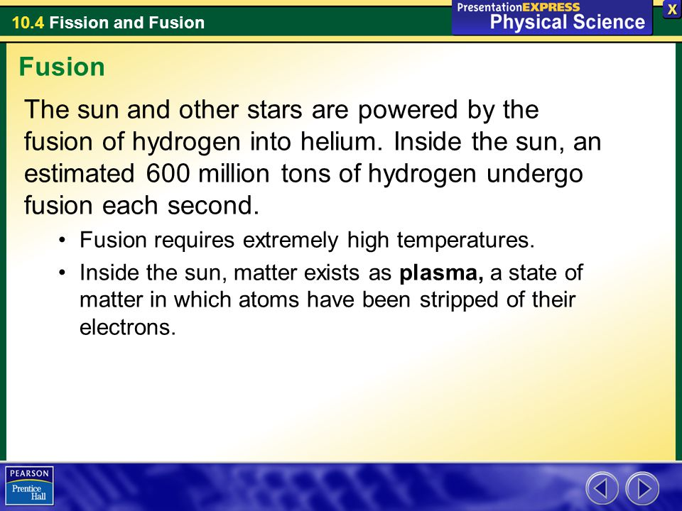 10.4 Fission and Fusion The sun and other stars are powered by the fusion of hydrogen into helium. Inside the sun, an estimated 600 million tons of hy