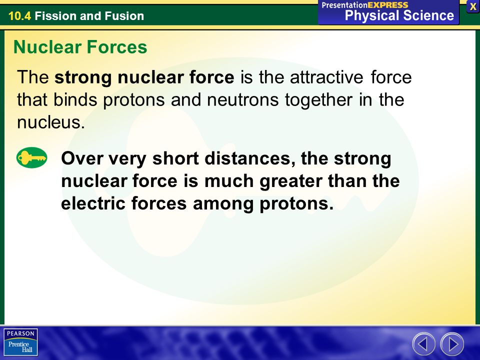 10.4 Fission and Fusion Over very short distances, the strong nuclear force is much greater than the electric forces among protons. Nuclear Forces The