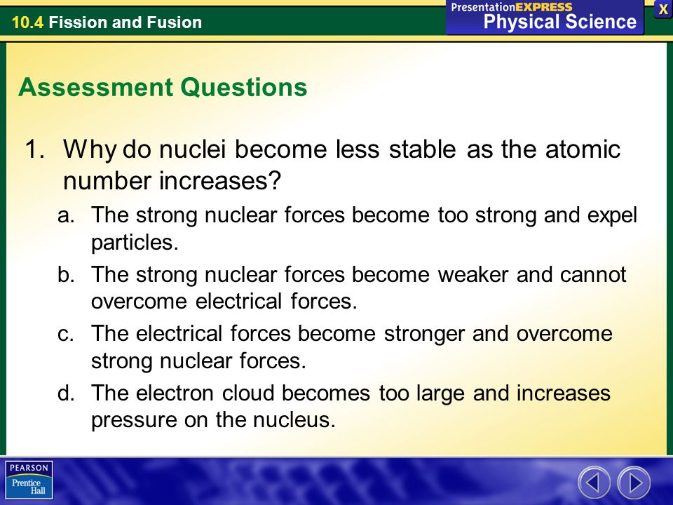 10.4 Fission and Fusion Assessment Questions 1.Why do nuclei become less stable as the atomic number increases? a.The strong nuclear forces become too