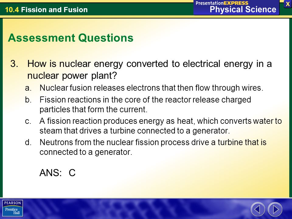 10.4 Fission and Fusion Assessment Questions 3.How is nuclear energy converted to electrical energy in a nuclear power plant? a.Nuclear fusion release