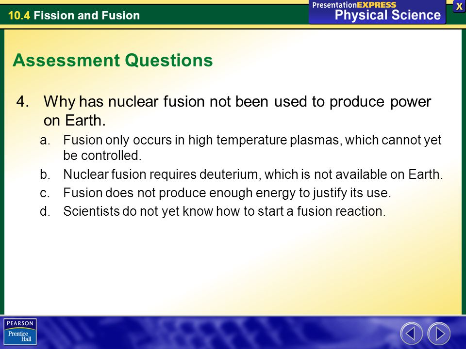 10.4 Fission and Fusion Assessment Questions 4.Why has nuclear fusion not been used to produce power on Earth. a.Fusion only occurs in high temperatur