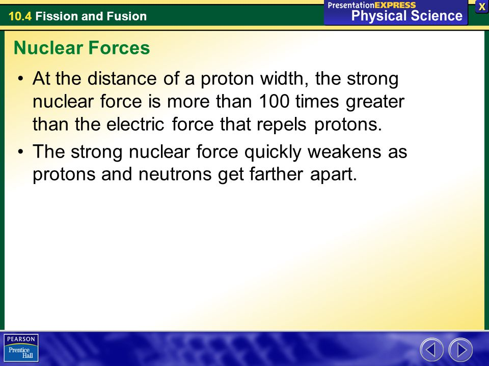 10.4 Fission and Fusion At the distance of a proton width, the strong nuclear force is more than 100 times greater than the electric force that repels