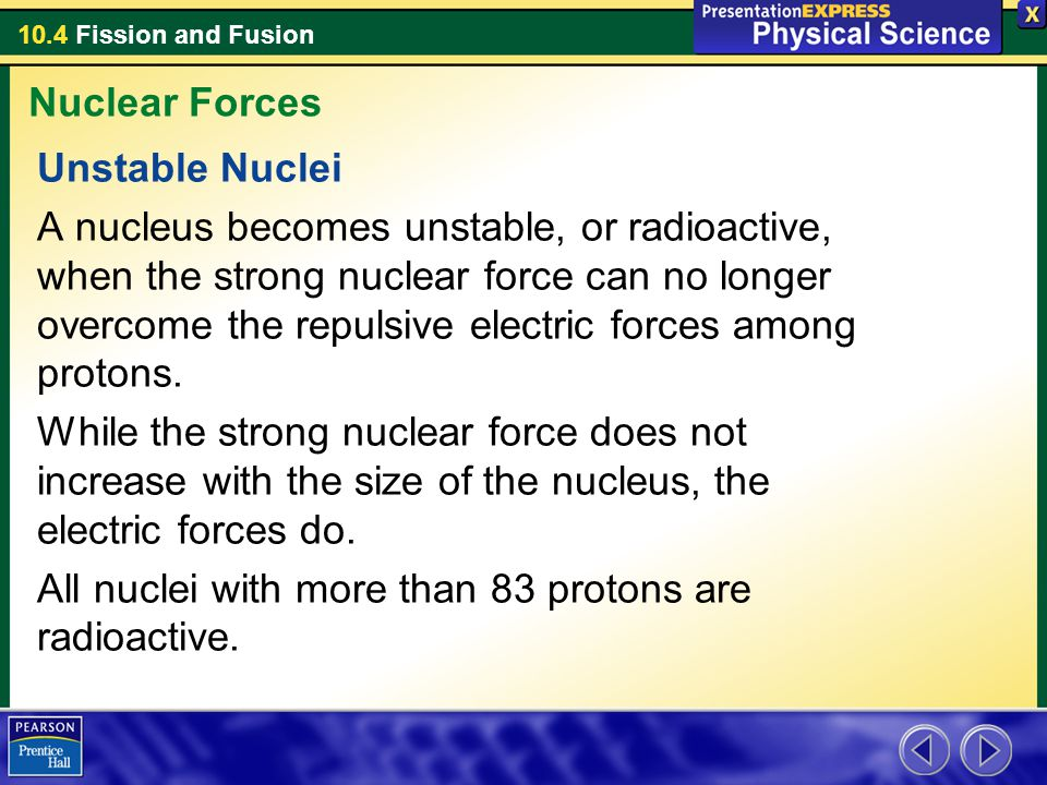 10.4 Fission and Fusion Unstable Nuclei A nucleus becomes unstable, or radioactive, when the strong nuclear force can no longer overcome the repulsive