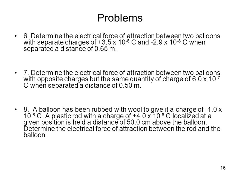 16 Problems 6. Determine the electrical force of attraction between two balloons with separate charges of +3.5 x 10 -8 C and -2.9 x 10 -8 C when separ