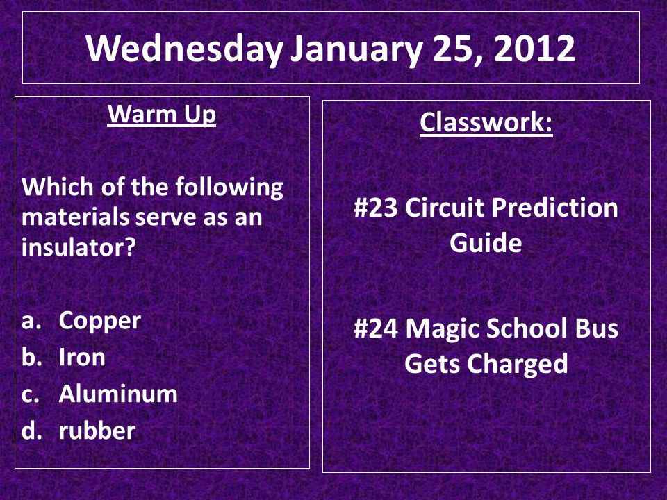 Wednesday January 25, 2012 Classwork: #23 Circuit Prediction Guide #24 Magic School Bus Gets Charged Warm Up Which of the following materials serve as