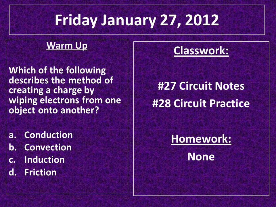 Friday January 27, 2012 Classwork: #27 Circuit Notes #28 Circuit Practice Homework: None Warm Up Which of the following describes the method of creati