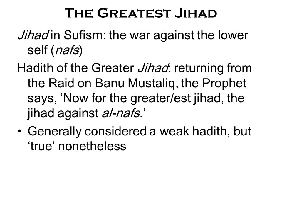The Greatest Jihad Jihad in Sufism: the war against the lower self (nafs) Hadith of the Greater Jihad: returning from the Raid on Banu Mustaliq, the P