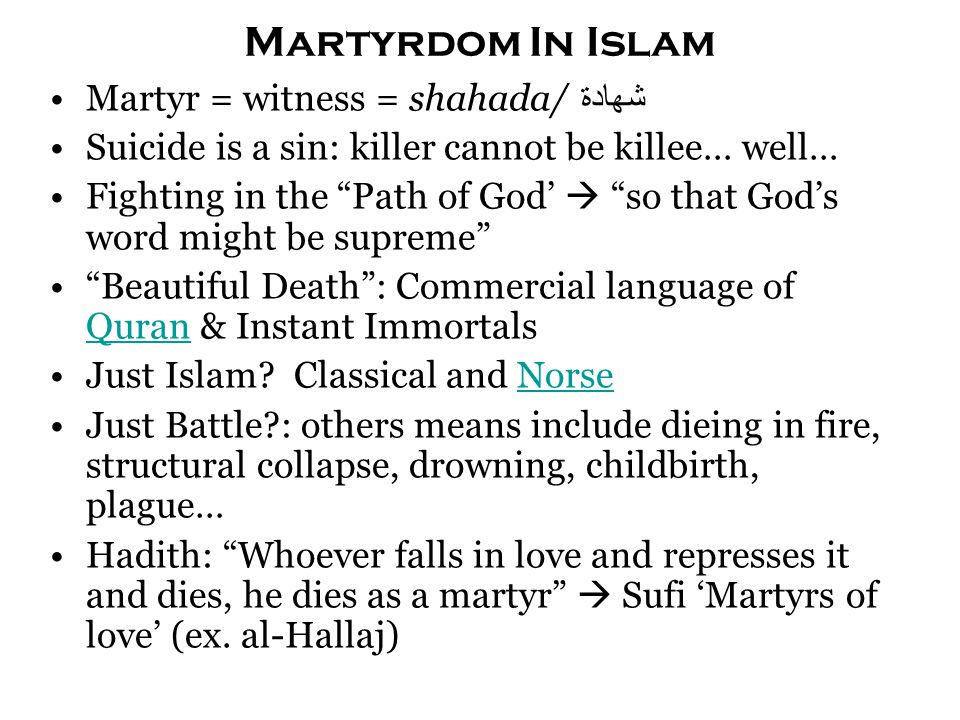 "Martyrdom In Islam Martyr = witness = shahada/ شهادة Suicide is a sin: killer cannot be killee… well… Fighting in the ""Path of God'  ""so that God's w"