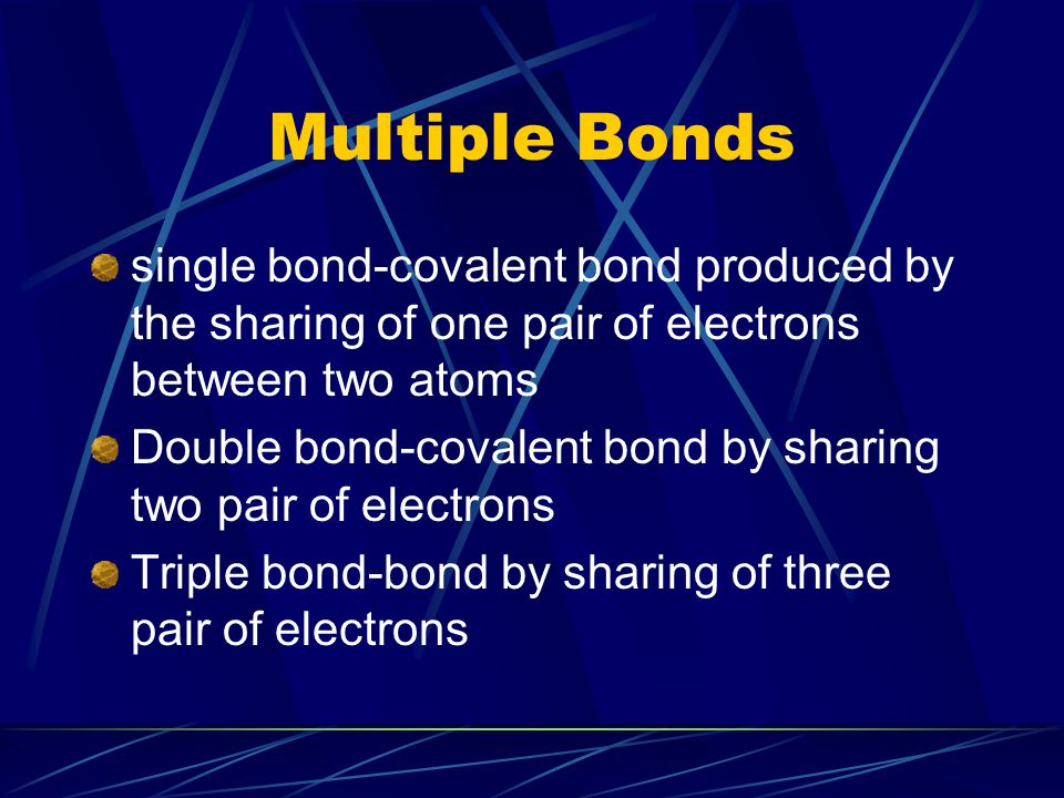 Multiple Bonds single bond-covalent bond produced by the sharing of one pair of electrons between two atoms Double bond-covalent bond by sharing two p
